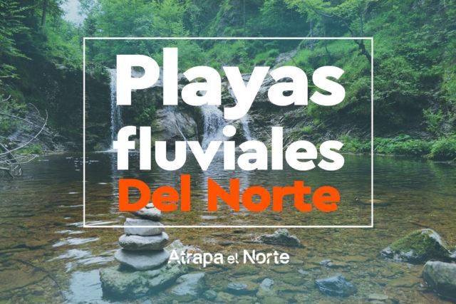 Las Mejores playas fluviales del Norte.